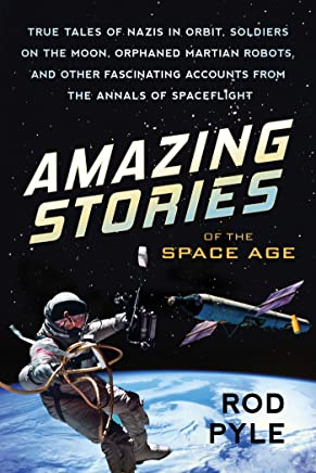 Amazing Stories Of The Space Age: True Tales of Nazis in Orbit, Soldiers on the Moon, Orphaned Martian Robots, and Other Fascinating Accounts fr