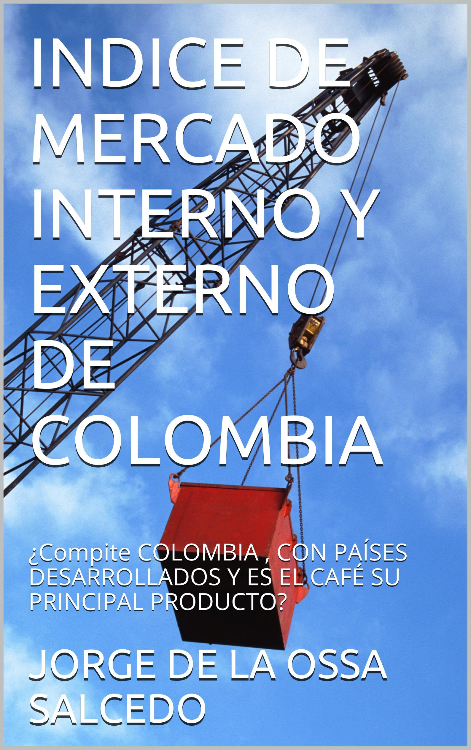 INDICE DE MERCADO INTERNO Y EXTERNO DE COLOMBIA: ¿Compite COLOMBIA , CON PAÍSES DESARROLLADOS Y ES EL CAFÉ SU PRINCIPAL PRODUCTO? (Spanish Edition)