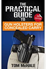 The Practical Guide to Gun Holsters For Concealed Carry, 3rd Edition: How to decide on the right way to carry a gun and find the perfect holster for your self-defense needs. (Practical Guides Book 1) Kindle Edition