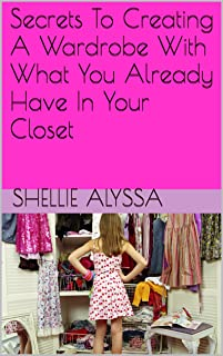 Secrets To Creating A Wardrobe With What You Already Have In Your Closet (English Edition)