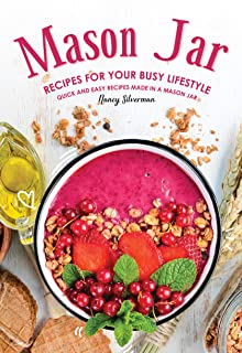 Mason Jar Recipes for Your Busy Lifestyle: Quick and Easy Recipes Made in a Mason Jar
