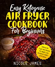 Easy Ketogenic Air Fryer Cookbook For Beginners: Delicious Air Fryer Keto Recipes For Weight Loss And Better Health - 2019 Edition