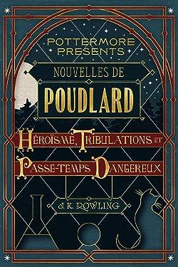 Nouvelles de Poudlard : Héroïsme, Tribulations et Passe-temps Dangereux (Pottermore Presents t. 1) (French Edition)