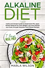 Alkaline Diet: Useful and Simple Guide to Understand PH, apply Herbal Medicine for Fast Weight Loss and Cleanse your body through Exquisite Plant Based Recipes (7 Days Meal Prep)
