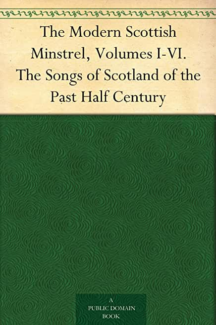 The Modern Scottish Minstrel, Volumes I-VI. The Songs of Scotland of the Past Half Century (English Edition)