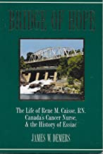 Bridge of Hope: The Life of Rene M. Caisse, RN. Canada's Cancer Nurse, & The History of Essiac