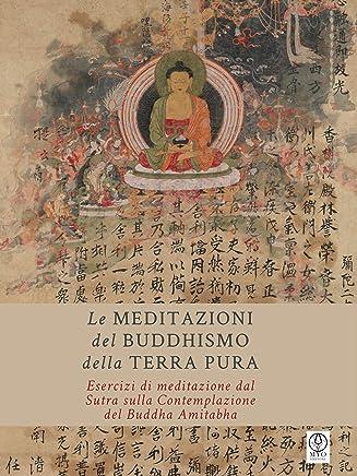Le Meditazioni del Buddhismo della Terra Pura: Esercizi di meditazione dal Sutra sulla Contemplazione del Buddha Amitabha