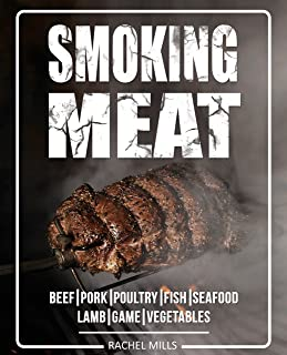 Smoking Meat: Beef, Pork, Poultry, Fish, Seafood, Lamb, Game, Vegetables [Smoked Meat, Smoking Meat, Smoker Cookbook, Barbecue Cookbook, Smoker Guide, Smoked Meat Cookbook]