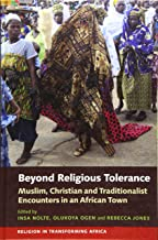 Beyond Religious Tolerance: Muslim, Christian & Traditionalist Encounters in an African Town (Religion in Transforming Africa)