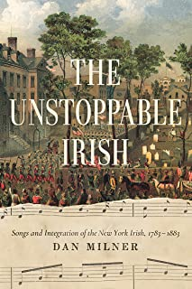 The Unstoppable Irish: Songs and Integration of the New York Irish, 1783-1883