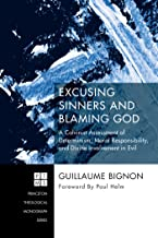 Excusing Sinners and Blaming God: A Calvinist Assessment of Determinism, Moral Responsibility, and Divine Involvement in Evil (Princeton Theological Monograph Series Book 0)