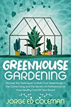 Greenhouse Gardening: Discover the Techniques to Build Your Greenhouse in the Correct Way and the Secrets of Professionals...