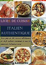 Livre de cuisine italien authentique: Avec plus de 200 recettes alléchantes de chefs italiens renommés à tous les amateurs...