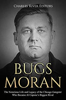 Bugs Moran: The Notorious Life and Legacy of the Chicago Gangster Who Became Al Capone's Biggest Rival