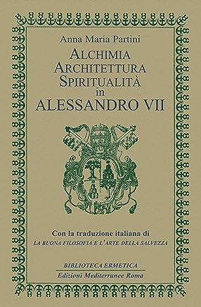 Alchimia, architettura, spiritualità in Alessandro VII: Con la traduzione italiana di La buona filosofia e larte della salvezza