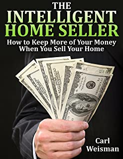 The Intelligent Home Seller: How to Keep More of Your Money When You Sell Your Home (The Intelligent Consumer Series Book 1)