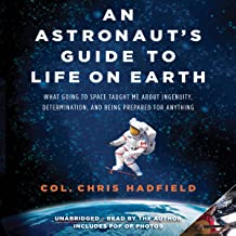 An Astronaut's Guide to Life on Earth: What Going to Space Taught Me About Ingenuity, Determination, and Being Prepared fo...