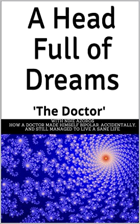 A Head Full of Dreams: How a Doctor made himself bipolar, accidentally, and still managed to live a sane life.