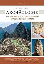 50 Klassiker Archäologie: Die wichtigsten Fundorte und Ausgrabungsstätten