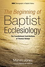 The Beginning of Baptist Ecclesiology: The Foundational Contributions of Thomas Helwys (Monographs in Baptist History Book 6)