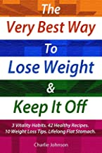 The Very Best Way to Lose Weight and Keep It Off: 3 Vitality Habits, 42 Healthy Recipes and 10 Weight Loss Tips For Lifelong Flat Stomach