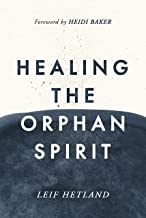 Healing The Orphan Spirit: Experiencing the freedom that every heart longs for