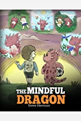 The Mindful Dragon: A Dragon Book about Mindfulness. Teach Your Dragon To Be Mindful. A Cute Children Story to Teach Kids about Mindfulness, Focus and Peace. (My Dragon Books 3) Kindle Edition