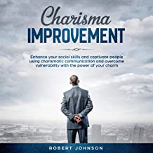 Charisma Improvement: Enhance Your Social Skills and Captivate People Using Charismatic Communication and Overcome Vulnerability with the Power of Your Charm