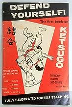 DEFEND YOURSELF! Ketsugo: Complete Self-Defense. Containing The Combined Unbeatable Fighting Arts of Aikido, Yawara, Ate-Waza, Karate, Judo, Savate and Jiu Jitsu.