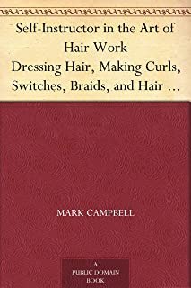 Self-Instructor in the Art of Hair Work Dressing Hair, Making Curls, Switches, Braids, and Hair Jewelry of Every Description.