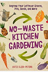No-Waste Kitchen Gardening: Regrow Your Leftover Greens, Stalks, Seeds, and More (No-Waste Gardening) Kindle Edition