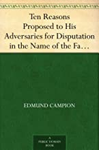 Ten Reasons Proposed to His Adversaries for Disputation in the Name of the Faith and Presented to the Illustrious Members ...