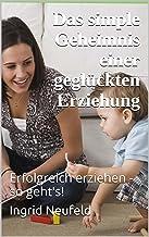 Das simple Geheimnis einer geglückten Erziehung (German Edition)