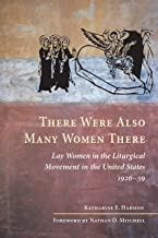 There Were Also Many Women There: Lay Women in the Liturgical Movement in the United States, 1926-59