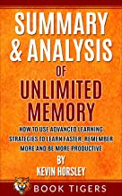 SUMMARY AND ANALYSIS OF: Unlimited Memory: How to Use Advanced Learning Strategies to Learn Faster, Remember More and be M...
