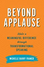 Beyond Applause: Make a Meaningful Difference through Transformational Speaking