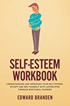 Self-Esteem Workbook: Understanding and Improving Your Self-Esteem. Accept and See Yourself With Loving Eyes Through Emotional Changes