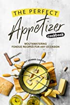The Perfect Appetizer Cookbook: Mouthwatering Fondue Recipes for Any Occasion