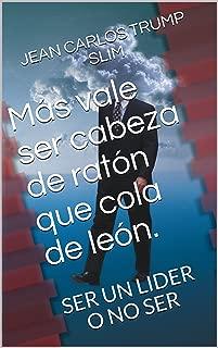 Más vale ser cabeza de ratón que cola de león.: SER UN LIDER O NO SER (Spanish Edition)