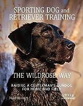 Sporting Dog and Retriever Training: The Wildrose Way: Raising a Gentleman's Gundog for Home and Field PDF