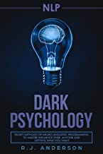 NLP: Dark Psychology - Secret Methods of Neuro Linguistic Programming to Master Influence Over Anyone and Getting What You Want (Persuasion, How to Analyze People)
