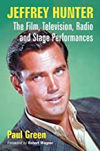 Jeffrey Hunter: The Film, Television, Radio and Stage Performances