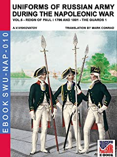 Uniforms of Russian army during the Napoleonic war Vol. 5 (translated and illustrated): The Guard infantry and cavalry 1796-1801 (Soldiers, Weapons & Uniforms NAP Book 10)