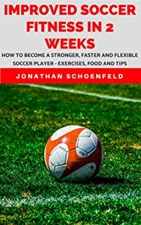 Improved Soccer Fitness In 2 Weeks: How To Become A Stronger, Faster And Flexible Soccer Player - Exercises, Food And Tips