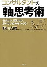 表紙: コンサルタントの「軸」思考術 悩まない、迷わない、ぶれない自分をつくる!   野口 吉昭