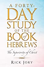 A Forty-Day Study of the Book of Hebrews: The Superiority of Christ