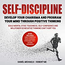 Self-Discipline: Develop Your Charisma and Program Your Mind Through Positive Thinking: Build Mental Stoic Toughness, Self-Confidence and Willpower so Negative Thinking Can't Hurt You