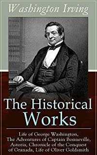 The Historical Works of Washington Irving: Life of George Washington, The Adventures of Captain Bonneville, Astoria, Chronicle of the Conquest of Granada, Life of Oliver Goldsmith