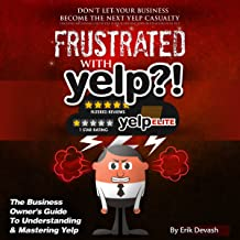 Frustrated with Yelp?!: The Business Owner's Guide to Understanding and Mastering Yelp
