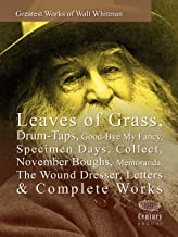 Greatest Works of Walt Whitman: Leaves of Grass, Drum-Taps, Good-Bye My Fancy, Specimen Days, Collect, November Boughs, Memoranda, The Wound Dresser, Letters & Complete Works